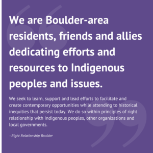 "white text on purple background that says: ""We are Boulder-area residents, friends and allies dedicating efforts and resources to Indigenous peoples and issues. We seek to learn, support and lead efforts to facilitate and create contemporary opportunities while attending to historical inequities that persist today. We do so within principles of right relationship with Indigenous peoples, other organizations and local governments."""